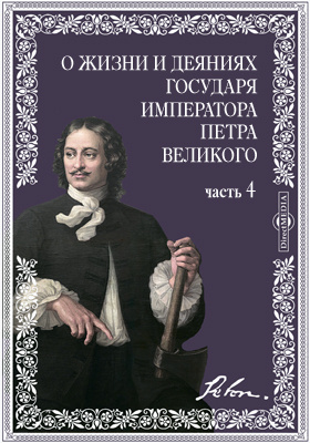 Собрание разных записок и сочинений, служащих к доставлению полного сведения о жизни и деяниях государя императора Петра Великого, Ч. 4