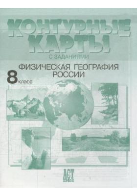 Контурные карты с заданиями. Физическая география России. 8 класс