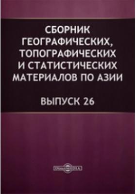 Сборник географических, топографических и статистических материалов по Азии. 1887. Вып. 26