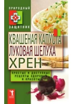 Квашеная капуста, луковая шелуха, хрен. Простые и доступные рецепты здоровья и красоты: научно-популярное издание