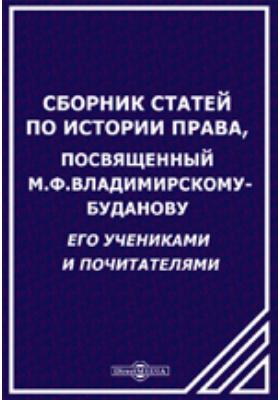 Сборник статей по истории права, посвященный М.Ф.Владимирскому-Буданову его учениками и почитателями