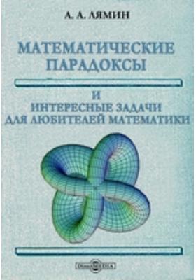Математические парадоксы и интересные задачи для любителей математики: научно-популярное издание