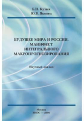 Будущее мира и России. Манифест интегрального макропрогнозирования: научный доклад