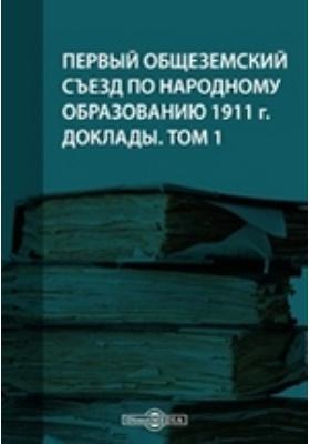 Первый Общеземский съезд по народному образованию 1911 г. Доклады. Т. 1
