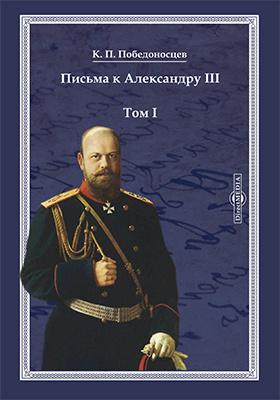 Письма к Александру III : в 2 т. Т. 1