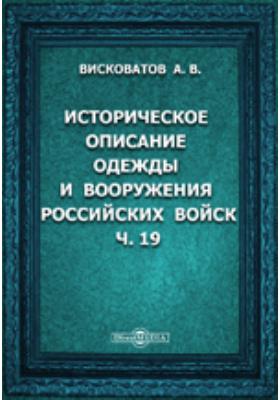 Историческое описание одежды и вооружения Российских войск: с рисунками, составленное по Высочайшему повелению, Ч. 19