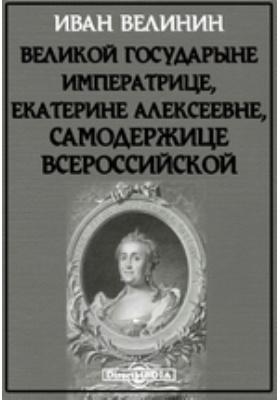 Великой Государыне Императрице, Екатерине Алексеевне, самодержице всероссийской
