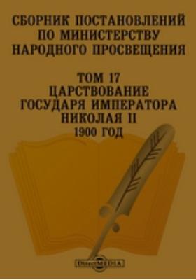 Сборник постановлений по Министерству Народного Просвещения 1900 год. Т. 17. Царствование Государя Императора Николая II