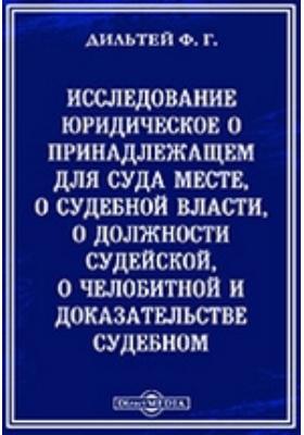 Исследование юридическое о принадлежащем для суда месте : о судебной власти, о должности судейской, о челобитной и доказательстве судебном