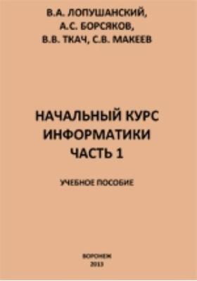 Начальный курс информатики: учебное пособие, Ч. 1