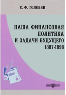 Наша финансовая политика и задачи будущего. 1887-1898