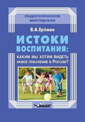 Истоки воспитания : каким мы хотим видеть новое поколение в России?: практическое пособие