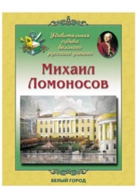 Михаил Ломоносов. Удивительная судьба великого русского ученого