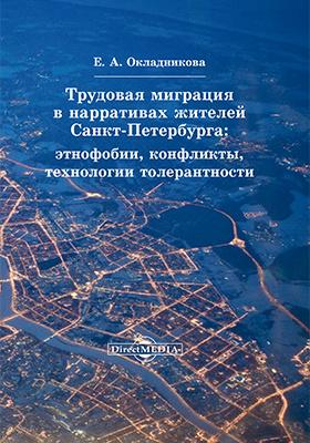 Трудовая миграция в нарративах жителей Санкт-Петербурга : этнофобии, конфликты, технологии толерантности: монография