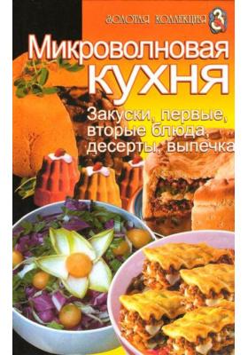 Микроволновая кухня: закуски, первые и вторые блюда, десерты, выпечка : Сборник