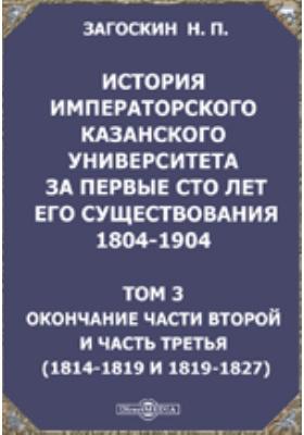 История императорского Казанского университета за первые сто лет его существования 1804-1904(1814-1819 и 1819-1827): монография. Т. 3. Окончание части второй и часть третья