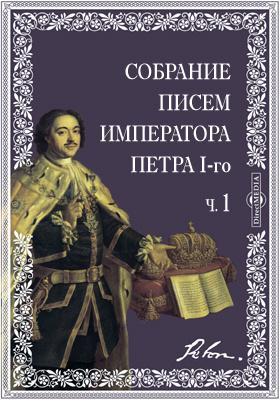 Собрание писем императора Петра I-го к разным лицам с ответами на оные, Ч. 1