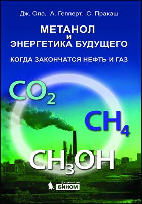 Метанол и энергетика будущего. Когда закончатся нефть и газ = Beyond Oil and Gas: The Methanol Economy