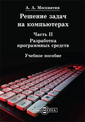 Решение задач на компьютерах: учебное пособие, Ч. II. Разработка программных средств
