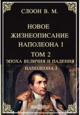 Новое жизнеописание Наполеона I. Т. 2. Эпоха величия и падения Наполеона I