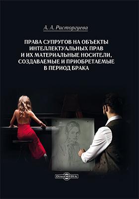 Права супругов на объекты интеллектуальных прав и их материальные носители, создаваемые и приобретаемые в период брака