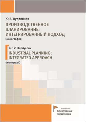 Производственное планирование: интегрированный подход = INDUSTRIAL PLANNING: INTEGRATED APPROACH: монография