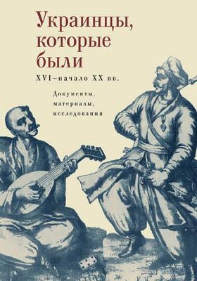 Украинцы, которые были (XVI – начало ХХ в.) : документы, материалы, исследования: историко-документальная литература