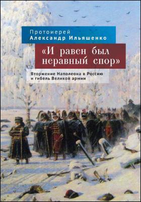 «И равен был неравный спор» : вторжение Наполеона в Россию и гибель Великой армии: монография