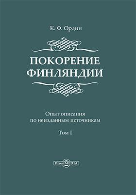 Покорение Финляндии. Опыт описания по неизданным источникам. Т. 1