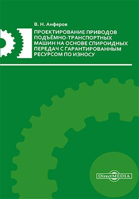 Проектирование приводов подъёмно-транспортных машин на основе спироидных передач с гарантированным ресурсом по износу: монография