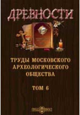 Древности. Труды Московского археологического общества. 1865. Т. 6