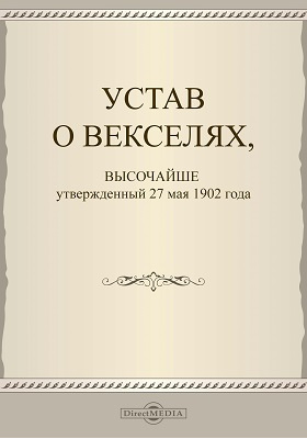 Устав о векселях : высочайше утвержденный 27 мая 1902 года: историко-документальная литература