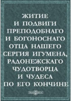 Житие и подвиги преподобнаго и богоноснаго Отца нашего Сергия игумена, Радонежскаго чудотворца и чудеса по его кончине: духовно-просветительское издание