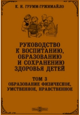 Руководство к воспитанию, образованию и сохранению здоровья детей: практическое пособие. Т. 3. Образование физическое, умственное, нравственное