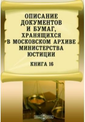 Описание документов и бумаг, хранящихся в Московском архиве Министерства юстиции. Книга 16