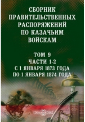 Сборник правительственных распоряжений по казачьим войскам. Т. 9, Ч. 1-2. С 1 января 1873 года по 1 января 1874 года