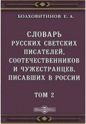 Словарь русских светских писателей, соотечественников и чужестранцев, писавших в России. Т. 2