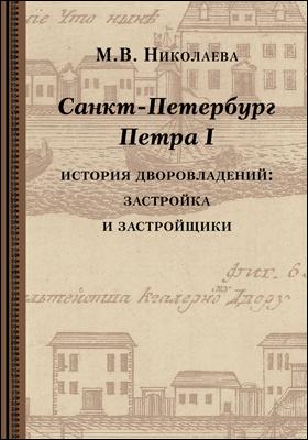 Санкт-Петербург Петра I : история дворовладений – застройка  и застройщики