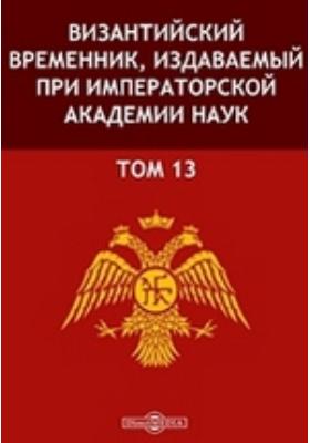 Византийский временник : издаваемый при Императорской Академии Наук. Т. 13