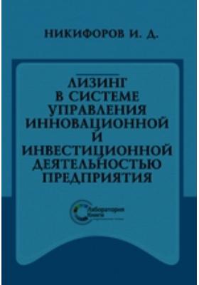 Лизинг в системе управления инновационной и инвестиционной деятельностью предприятия: монография