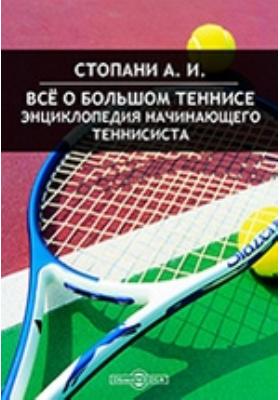 Все о большом теннисе. Энциклопедия начинающего теннисиста: практическое пособие