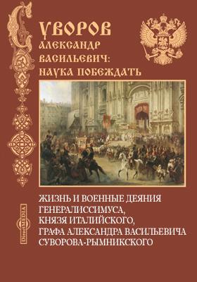 Жизнь и военные деяния Генералиссимуса, князя Италийского, графа Александра Васильевича Суворова-Рымникского