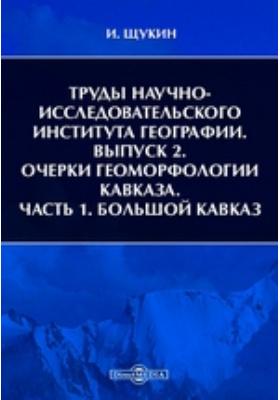 Труды Научно-Исследовательского Института географии. Вып. 2. Очерки геоморфологии Кавказа, Ч. 1. Большой Кавказ