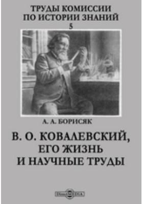 Труды Комиссии по истории знаний. 5. В. О. Ковалевский, его жизнь и научные труды: документально-художественная