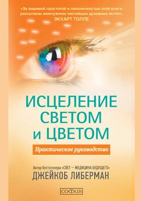 Исцеление светом и цветом : практическое руководство: научно-популярное издание