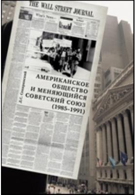 Американское общество и меняющийся Советский Союз (март 1985 – июль 1991): монография