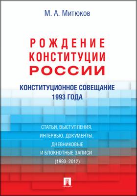 Конституционное совещание 1993 года: рождение Конституции России : статьи, выступления, интервью, документы, дневниковые и блокнотные записи (1993–2012
