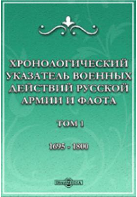 Хронологический указатель военных действий русcкой армии и флота. Т. I. 1695-1800 гг