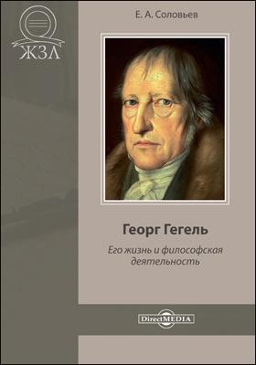 Георг Гегель. Его жизнь и философская деятельность: документально-художественная литература