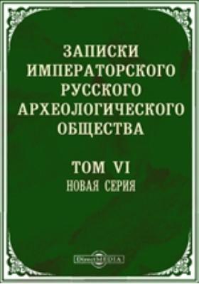 Записки Императорского Русского археологического общества. Новая серия: журнал. 1893. Т. 6